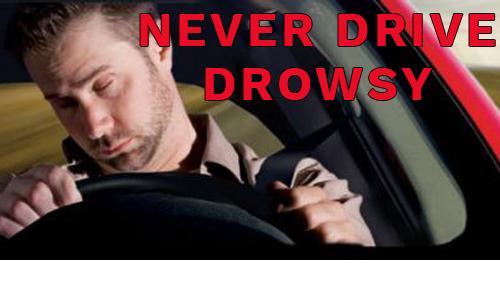 Never drive drowsy.