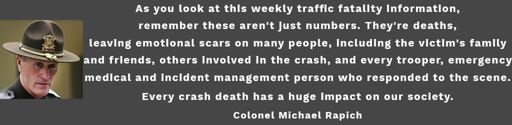 As you look at this weekly traffic fatality information, remember these aren't just numbers.They're deaths, leaving emotional scars on many people, including the victim's family and friends, others involved in the crash, and every trooper, emergency medical and incident management person who responded to the scene.Every crash death has a huge impact on our society. Colonel Michael Rapich