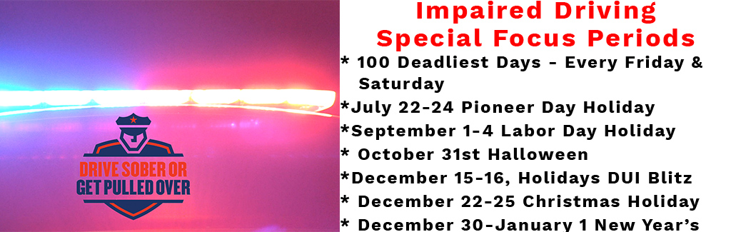 Impaired Driving Special Focus Periods * 100 Deadliest Days - Every Friday & Saturday *July 22-24 Pioneer Day Holiday *September 1-4 Labor Day Holiday * October 31st Halloween *December 15-16, Holidays DUI Blitz * December 22-25 Christmas Holiday * December 30-January 1 New Year's