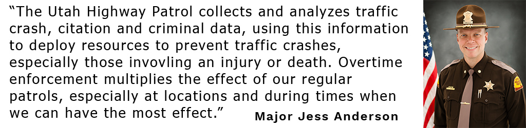 """Quote from Major Jess Anderson: """"The Utah Highway Patrol collects and analyzes traffic crash, citation and criminal data, using this information to deploy resources to prevent traffic crashes, especially those invovling an injury or death. Overtime enforcement multiplies the effect of our regular patrols, especially at locations and during times when we can have the most effect."""""""