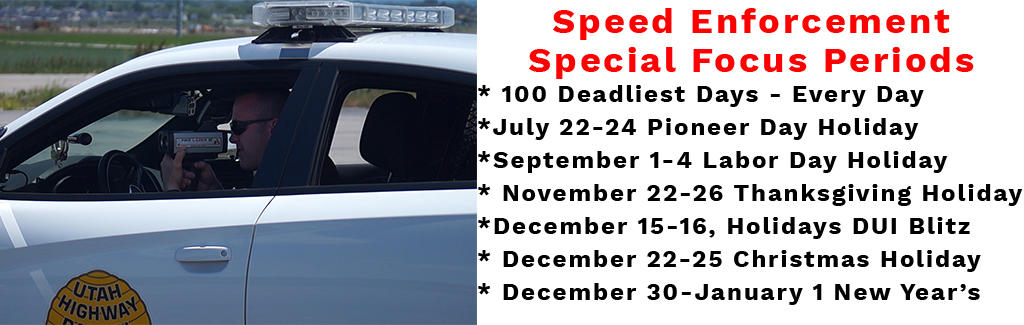 Speed Enforcement Special Focus Periods * 100 Deadliest Days - Every Day *July 22-24 Pioneer Day Holiday *September 1-4 Labor Day Holiday * November 22-26 Thanksgiving Holiday *December 15-16, Holidays DUI Blitz * December 22-25 Christmas Holiday * December 30-January 1 New Year's
