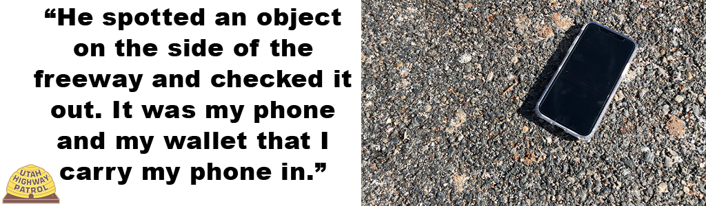 """""""He spotted an object on the side of the freeway and checked it out. It was my phone and my wallet that I carry my phone in."""""""