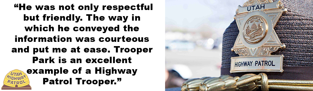 """""""He was not only respectful but friendly. The way in which he conveyed the information was courteous and put me at ease. Trooper Park is an excellent example of a Highway Patrol Trooper."""""""