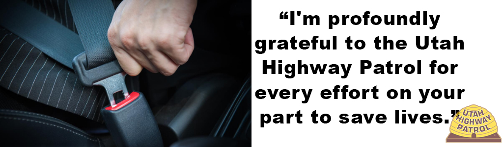 "Image shows a close up of a person buckling their seat belt and the text reads ""I'm profoundly grateful to the Utah Highway Patrol for every effort on your part to save lives."""